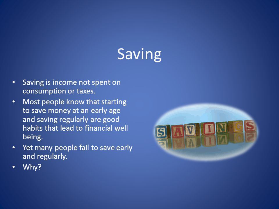 Saving Saving is income not spent on consumption or taxes. Most people know that starting to save money at an early age and saving regularly are good