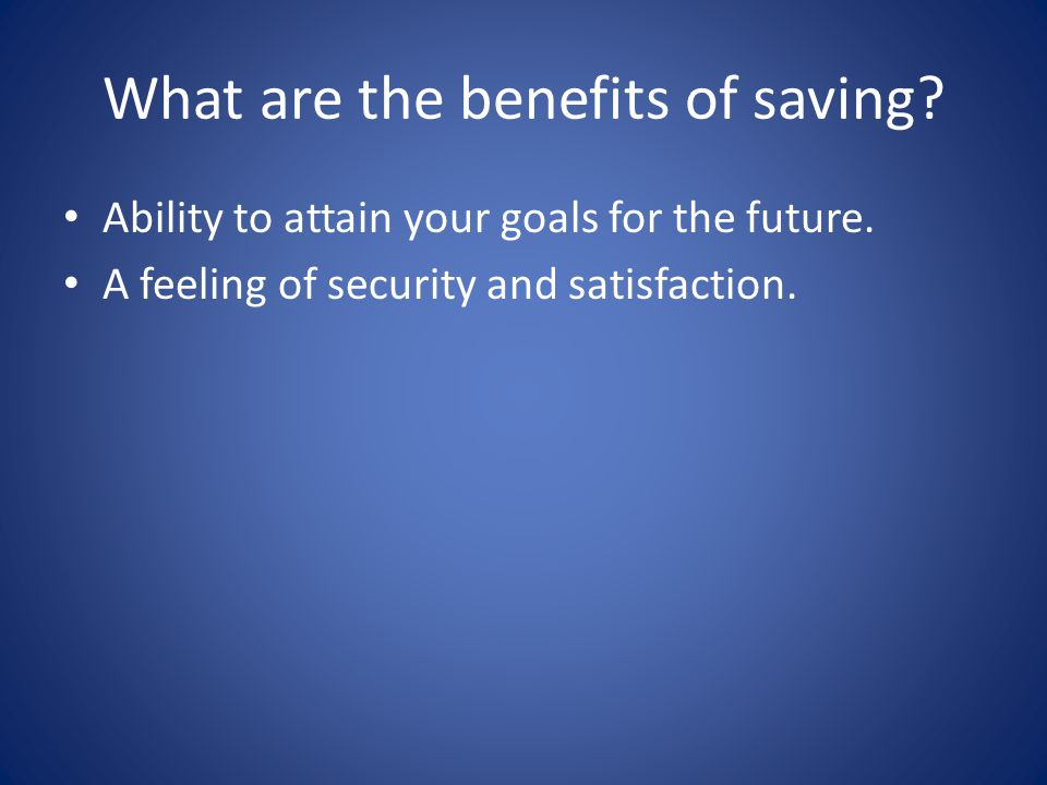 What are the benefits of saving? Ability to attain your goals for the future. A feeling of security and satisfaction.