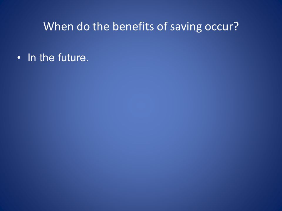 When do the benefits of saving occur? In the future.