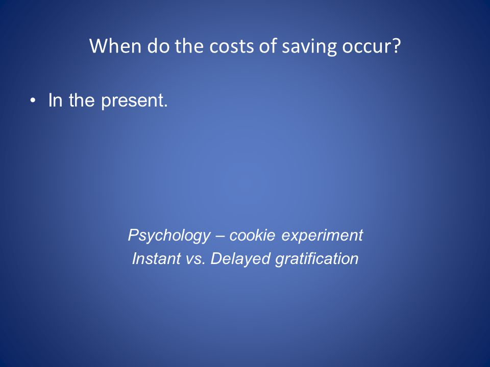 When do the costs of saving occur? In the present. Psychology – cookie experiment Instant vs. Delayed gratification