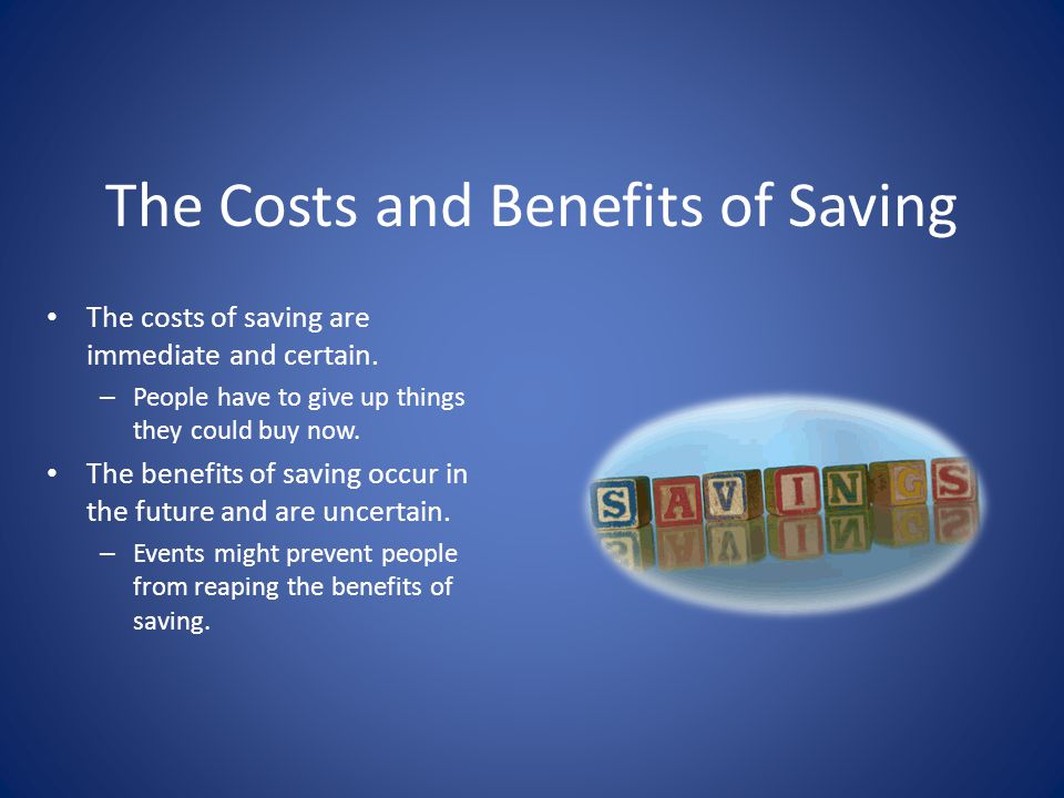 The Costs and Benefits of Saving The costs of saving are immediate and certain. – People have to give up things they could buy now. The benefits of sa
