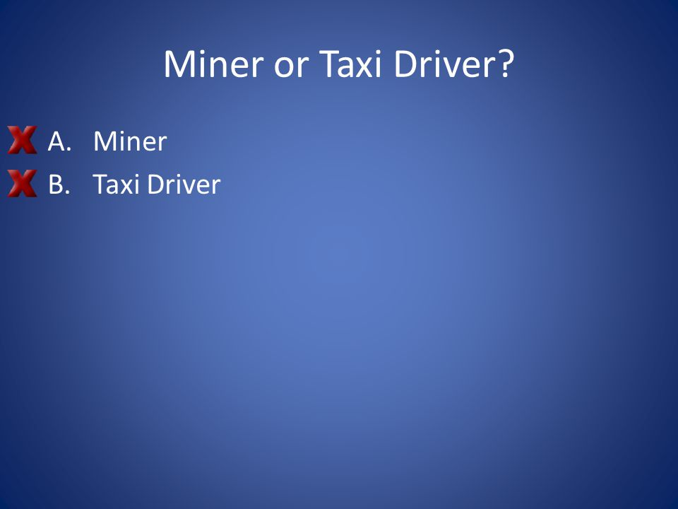 Miner or Taxi Driver? A.Miner B.Taxi Driver