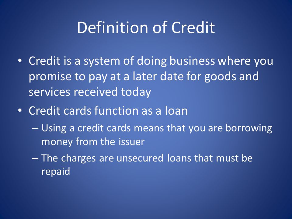 Definition of Credit Credit is a system of doing business where you promise to pay at a later date for goods and services received today Credit cards function as a loan – Using a credit cards means that you are borrowing money from the issuer – The charges are unsecured loans that must be repaid