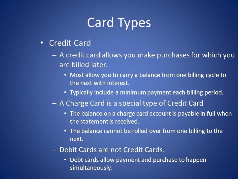 Card Types Credit Card – A credit card allows you make purchases for which you are billed later. Most allow you to carry a balance from one billing cy
