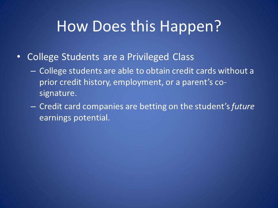 How Does this Happen? College Students are a Privileged Class – College students are able to obtain credit cards without a prior credit history, emplo