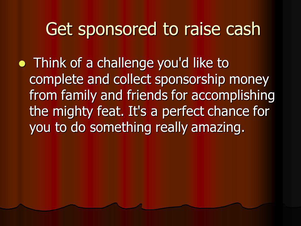 Get sponsored to raise cash Get sponsored to raise cash Think of a challenge you d like to complete and collect sponsorship money from family and friends for accomplishing the mighty feat.