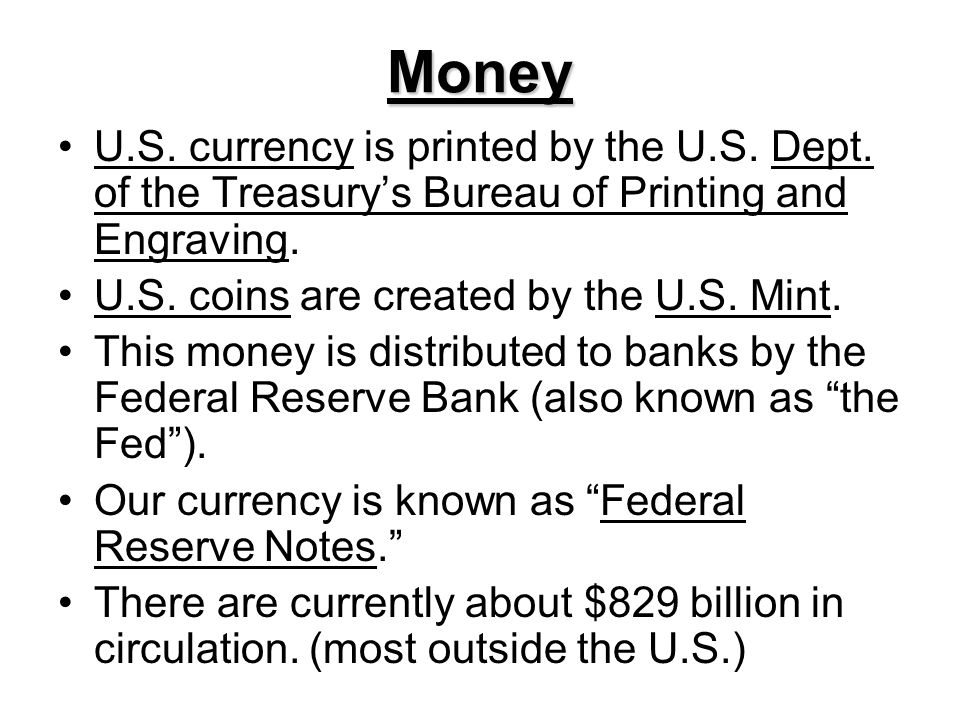 Money U.S. currency is printed by the U.S. Dept. of the Treasurys Bureau of Printing and Engraving. U.S. coins are created by the U.S. Mint. This mone