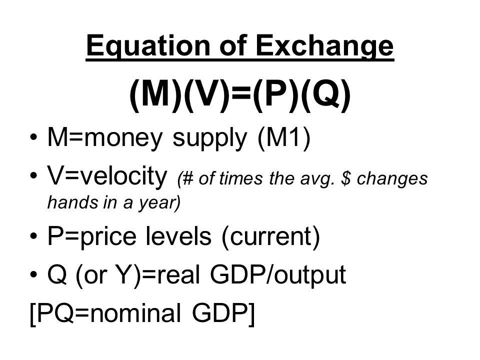 Equation of Exchange (M)(V)=(P)(Q) M=money supply (M1) V=velocity (# of times the avg.