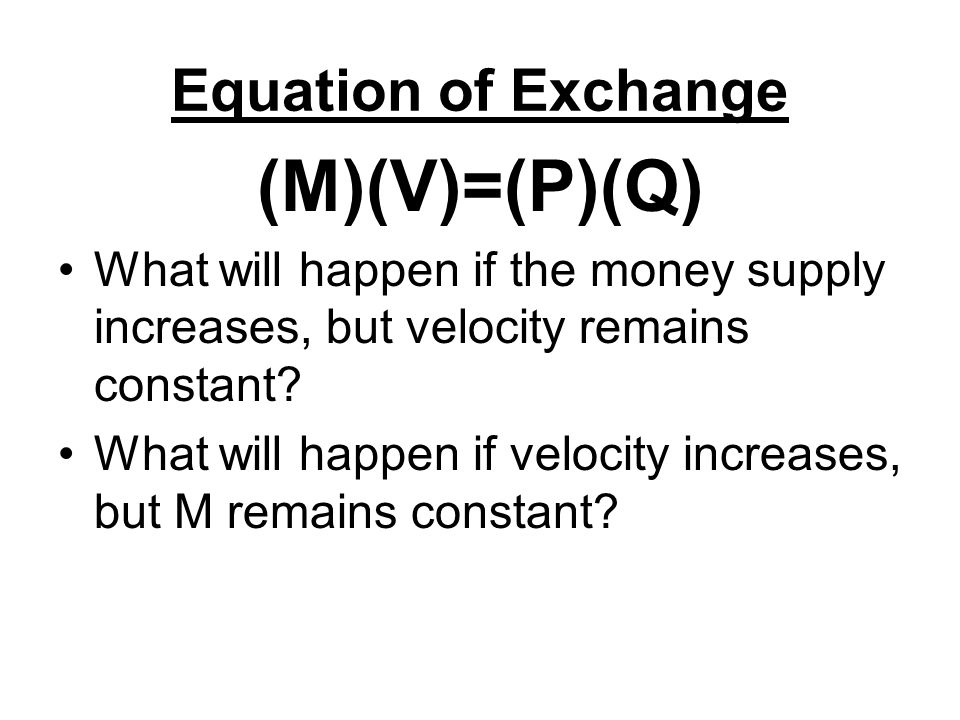 Equation of Exchange (M)(V)=(P)(Q) What will happen if the money supply increases, but velocity remains constant? What will happen if velocity increas