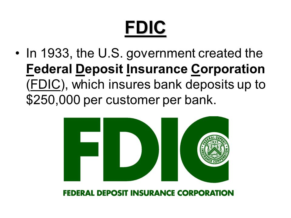 FDIC In 1933, the U.S. government created the Federal Deposit Insurance Corporation (FDIC), which insures bank deposits up to $250,000 per customer pe