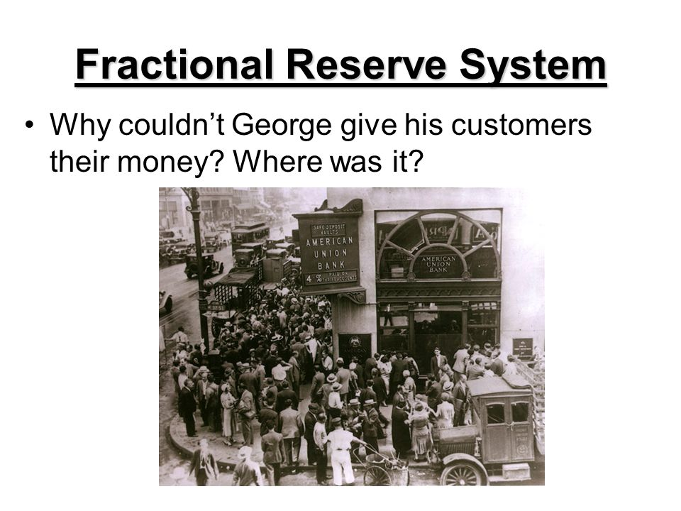 Fractional Reserve System Why couldnt George give his customers their money? Where was it?
