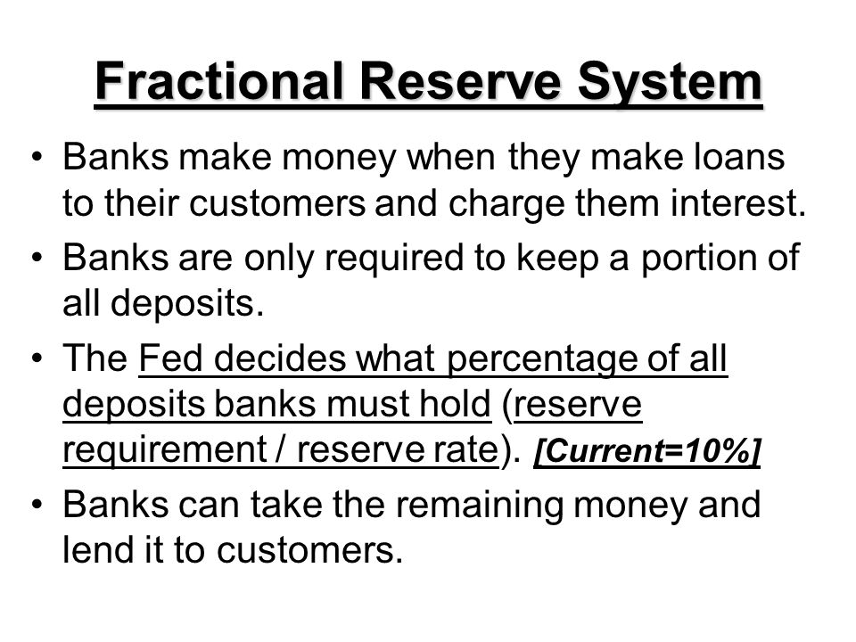 Fractional Reserve System Banks make money when they make loans to their customers and charge them interest. Banks are only required to keep a portion