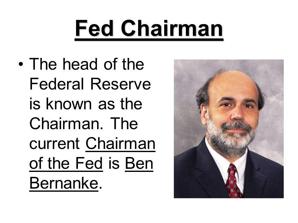 Fed Chairman The head of the Federal Reserve is known as the Chairman. The current Chairman of the Fed is Ben Bernanke.