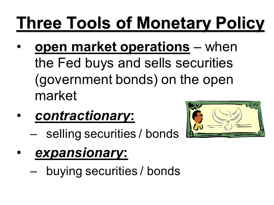 Three Tools of Monetary Policy open market operations – when the Fed buys and sells securities (government bonds) on the open market contractionary: –