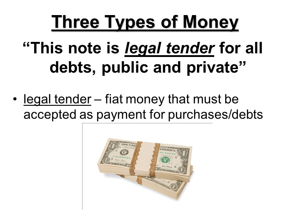 Three Types of Money This note is legal tender for all debts, public and private legal tender – fiat money that must be accepted as payment for purcha