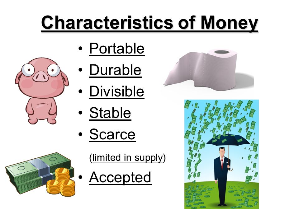 Characteristics of Money Portable Durable Divisible Stable Scarce (limited in supply) Accepted