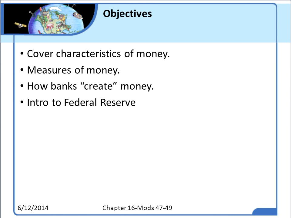 Objectives Cover characteristics of money. Measures of money. How banks create money. Intro to Federal Reserve 6/12/2014Chapter 16-Mods 47-49