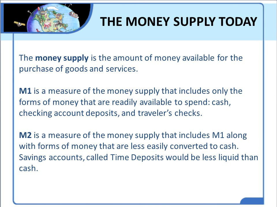 THE MONEY SUPPLY TODAY The money supply is the amount of money available for the purchase of goods and services. M1 is a measure of the money supply t