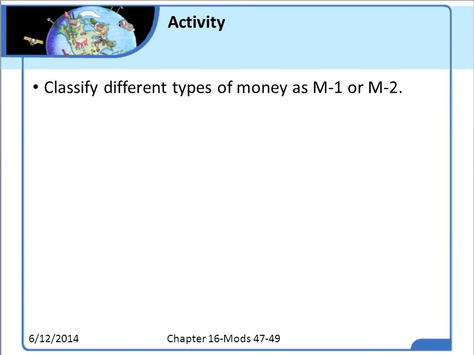 Activity Classify different types of money as M-1 or M-2. 6/12/2014Chapter 16-Mods 47-49
