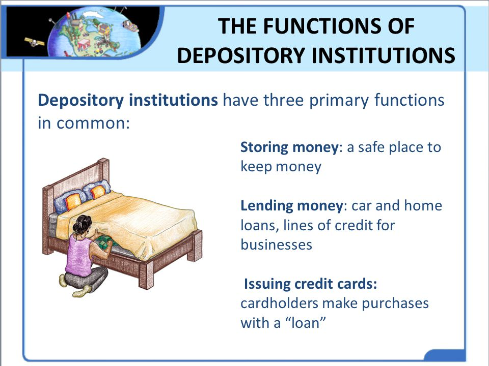 THE FUNCTIONS OF DEPOSITORY INSTITUTIONS Depository institutions have three primary functions in common: Storing money: a safe place to keep money Len