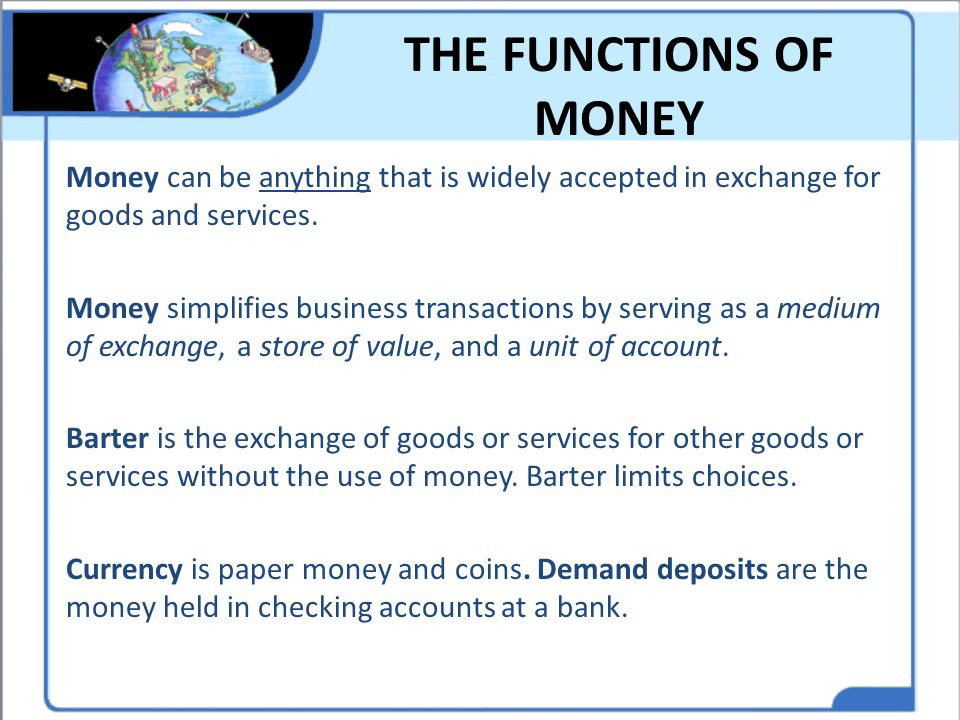 THE FUNCTIONS OF MONEY Money can be anything that is widely accepted in exchange for goods and services. Money simplifies business transactions by ser