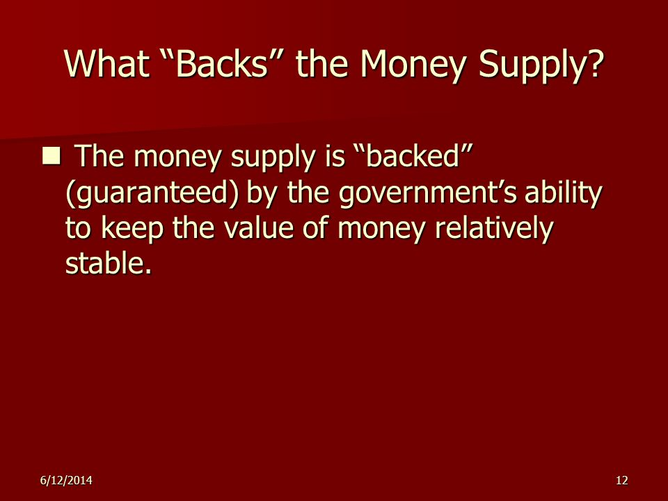 6/12/201412 What Backs the Money Supply? The money supply is backed (guaranteed) by the governments ability to keep the value of money relatively stab