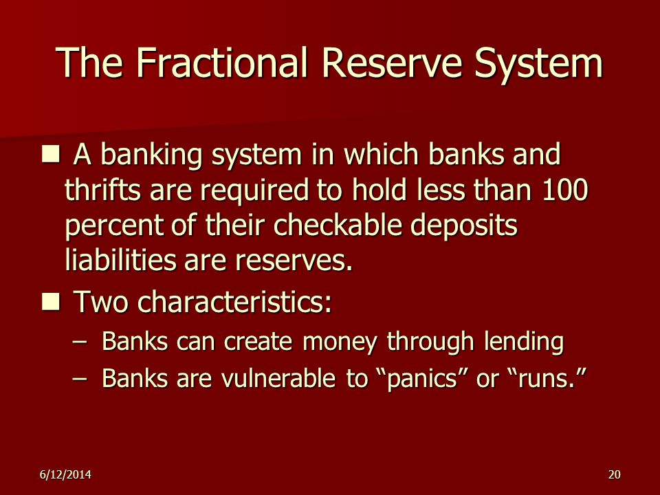 6/12/201420 The Fractional Reserve System A banking system in which banks and thrifts are required to hold less than 100 percent of their checkable deposits liabilities are reserves.