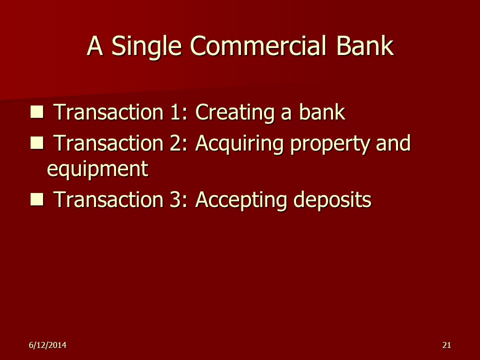 6/12/201421 A Single Commercial Bank Transaction 1: Creating a bank Transaction 1: Creating a bank Transaction 2: Acquiring property and equipment Tra