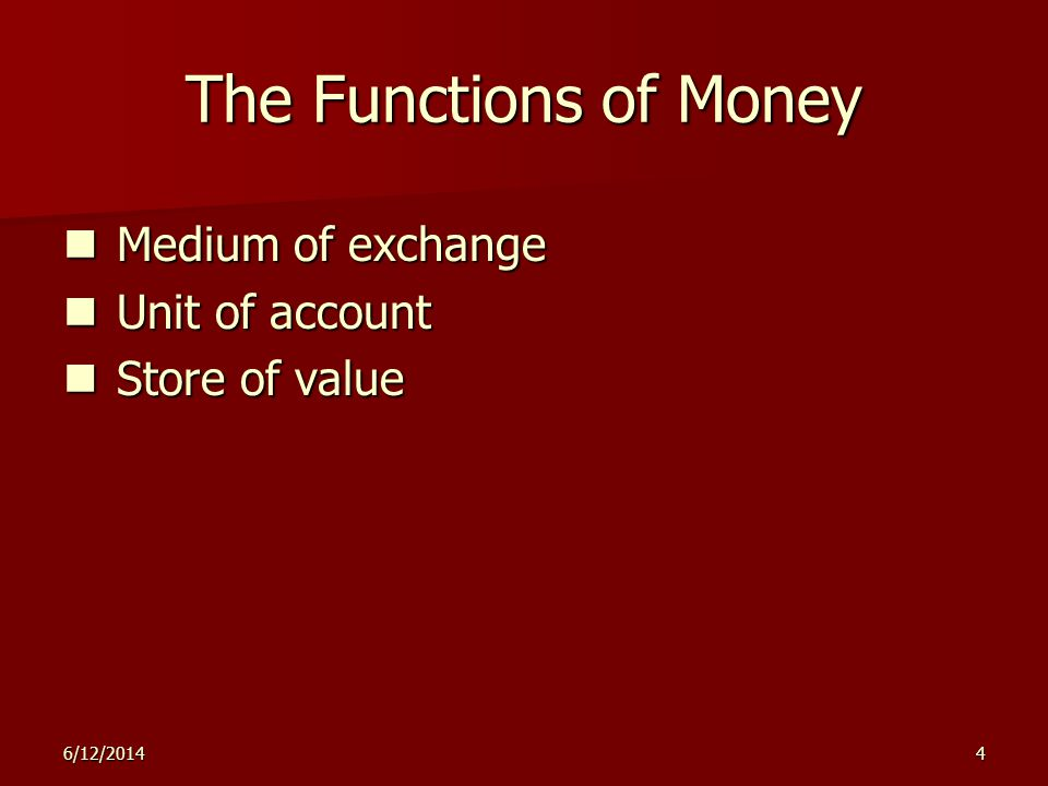 6/12/20145 The Functions of Money Store of valueMedium of exchangeUnit of account = Allows people to transfer purchasing power from the present to the future.