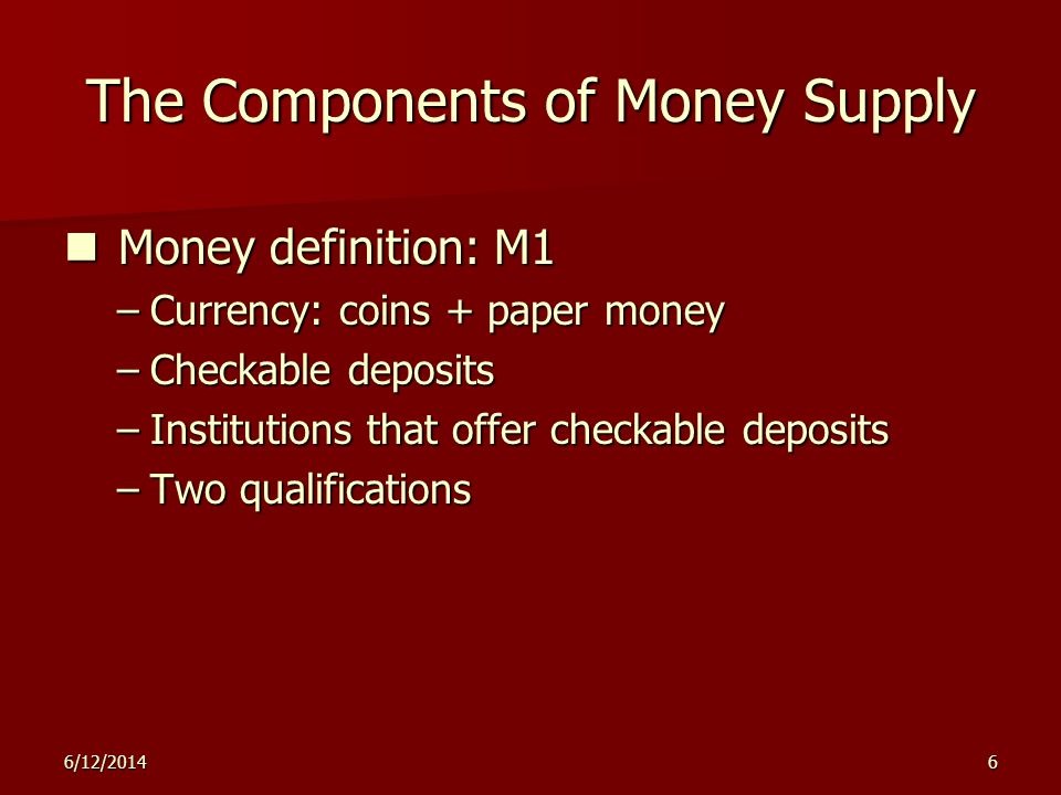 6/12/20146 The Components of Money Supply Money definition: M1 Money definition: M1 –Currency: coins + paper money –Checkable deposits –Institutions that offer checkable deposits –Two qualifications