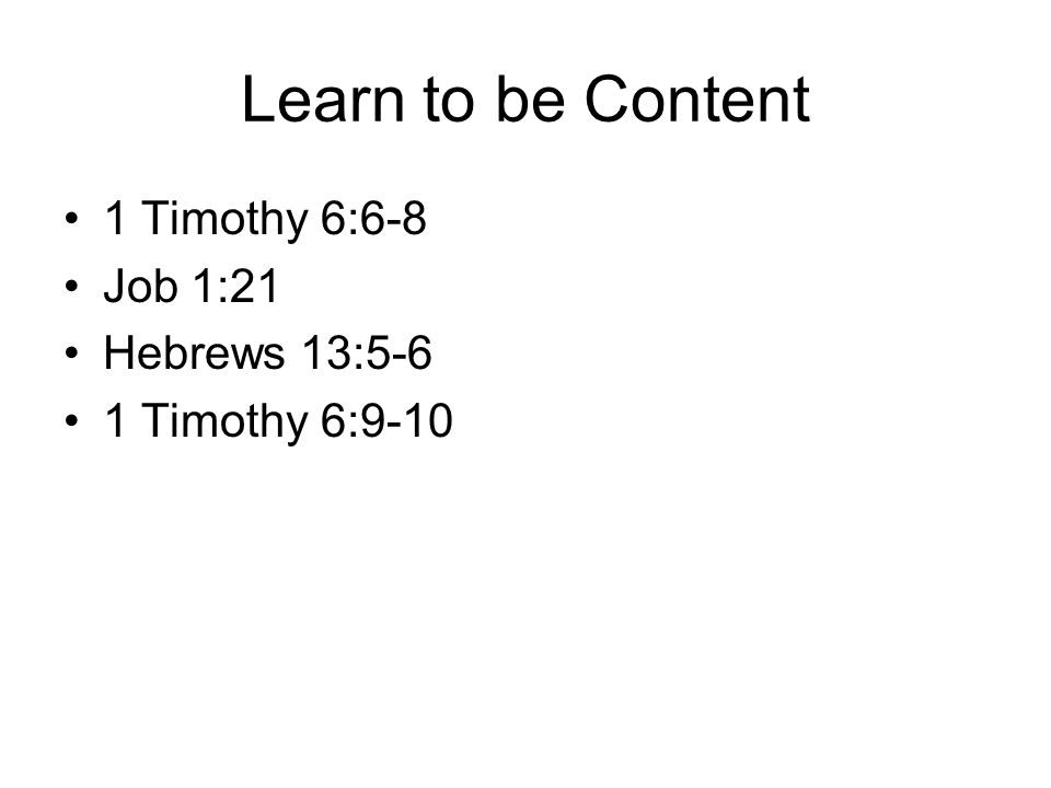 Learn to be Content 1 Timothy 6:6-8 Job 1:21 Hebrews 13:5-6 1 Timothy 6:9-10