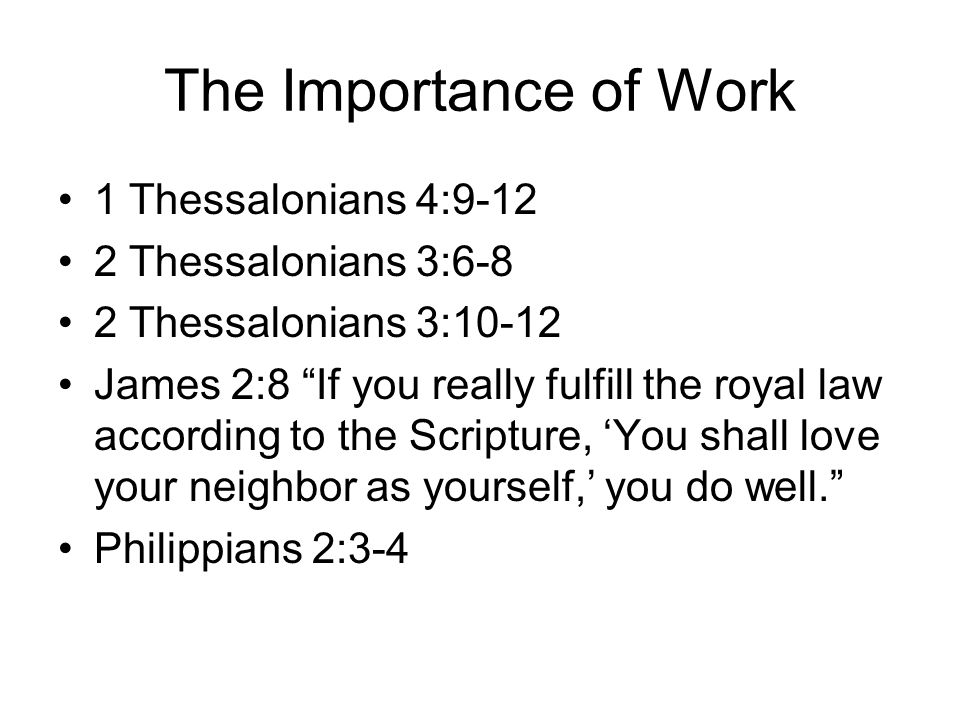The Importance of Work 1 Thessalonians 4:9-12 2 Thessalonians 3:6-8 2 Thessalonians 3:10-12 James 2:8 If you really fulfill the royal law according to