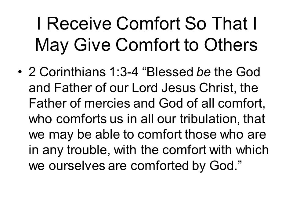 I Receive Comfort So That I May Give Comfort to Others 2 Corinthians 1:3-4 Blessed be the God and Father of our Lord Jesus Christ, the Father of merci