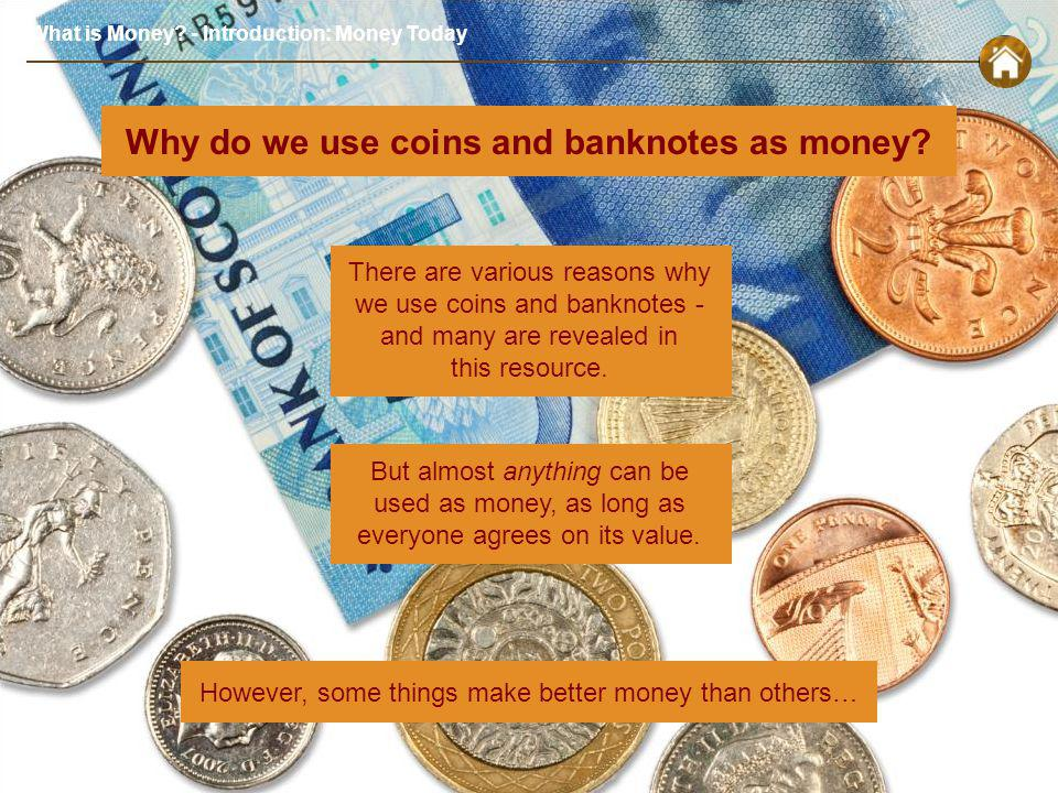 What is Money. - Introduction: Money Today Why do we use coins and banknotes as money.