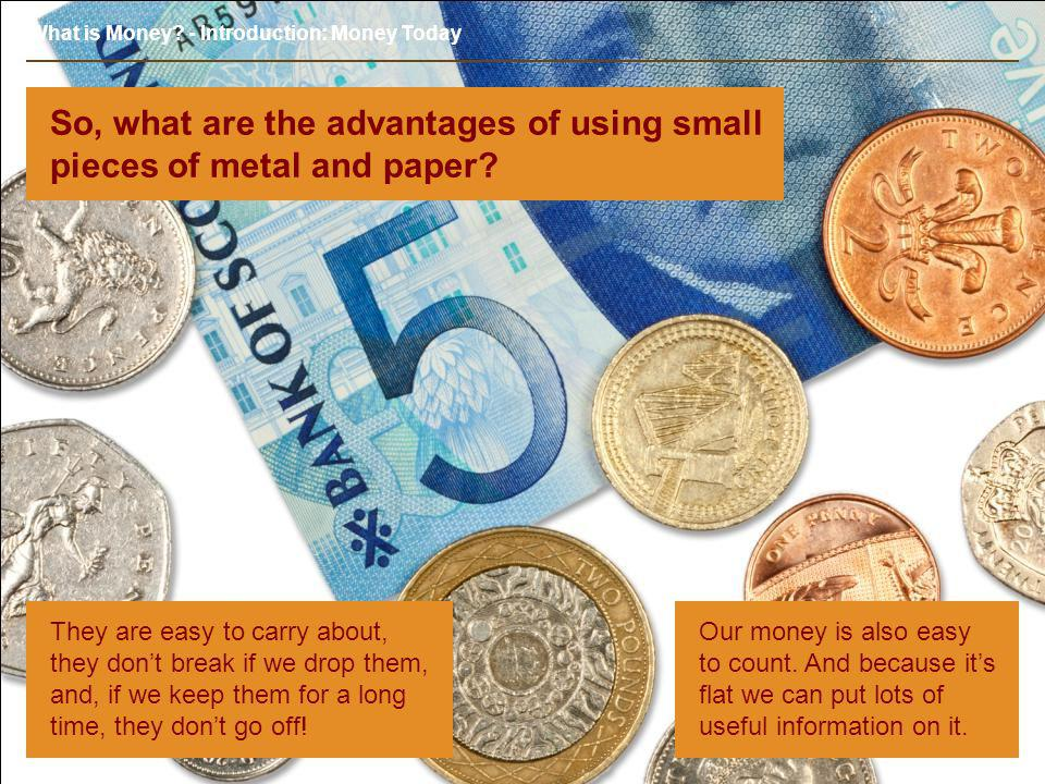 What is Money? - Introduction: Money Today So, what are the advantages of using small pieces of metal and paper? They are easy to carry about, they do