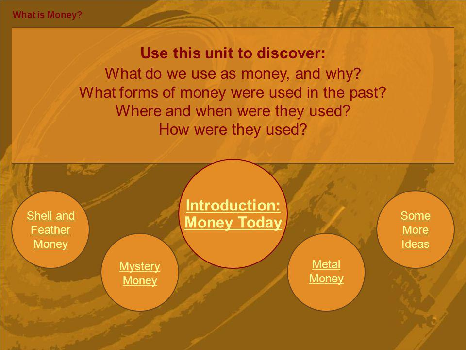 Mystery Money What is Money? Use this unit to discover: What do we use as money, and why? What forms of money were used in the past? Where and when we