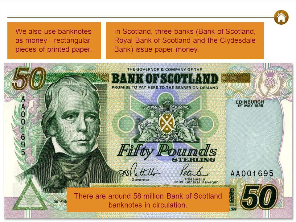 What is Money? - Introduction: Money Today We also use banknotes as money - rectangular pieces of printed paper. In Scotland, three banks (Bank of Sco