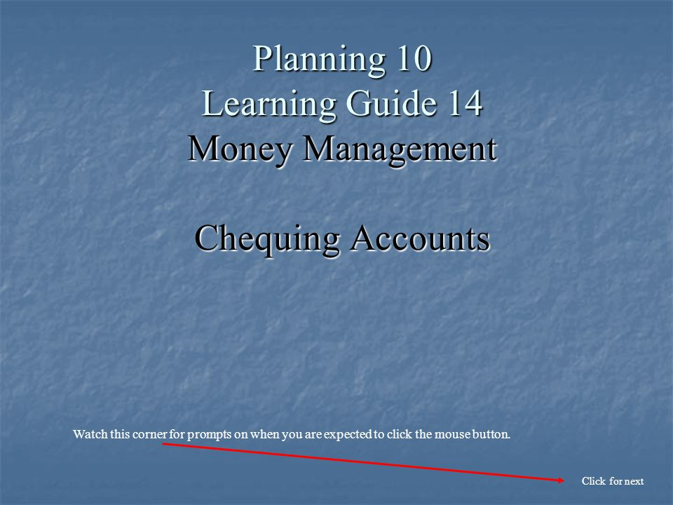Planning 10 Learning Guide 14 Money Management Chequing Accounts Click for next Watch this corner for prompts on when you are expected to click the mouse button.