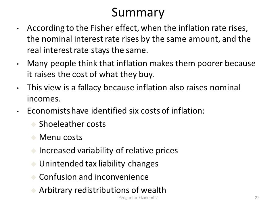 Summary Economists have identified six costs of inflation: u Shoeleather costs u Menu costs u Increased variability of relative prices u Unintended tax liability changes u Confusion and inconvenience u Arbitrary redistributions of wealth According to the Fisher effect, when the inflation rate rises, the nominal interest rate rises by the same amount, and the real interest rate stays the same.