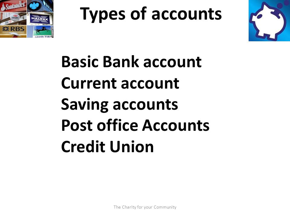 The Charity for your Community Types of accounts Basic Bank account Current account Saving accounts Post office Accounts Credit Union