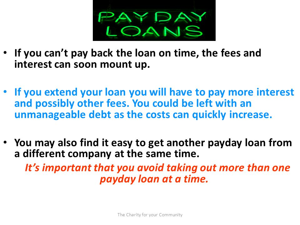 If you cant pay back the loan on time, the fees and interest can soon mount up.