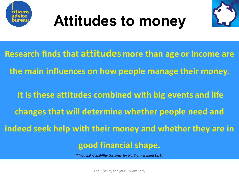 The Charity for your Community Attitudes to money Research finds that attitudes more than age or income are the main influences on how people manage their money.