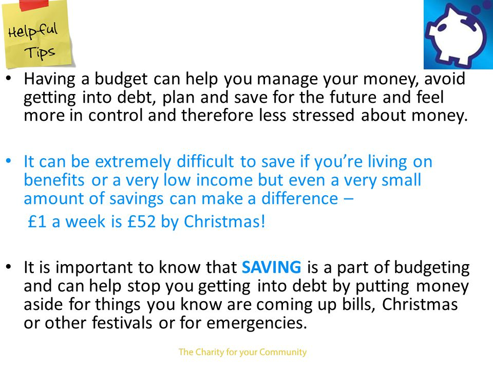 Having a budget can help you manage your money, avoid getting into debt, plan and save for the future and feel more in control and therefore less stressed about money.