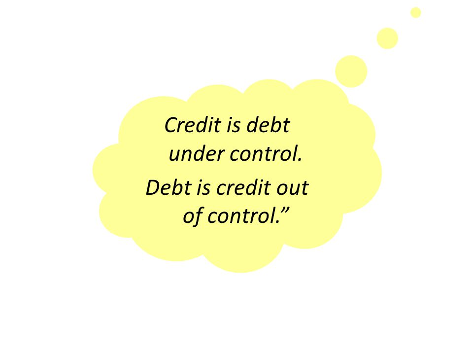 Credit is debt under control. Debt is credit out of control.