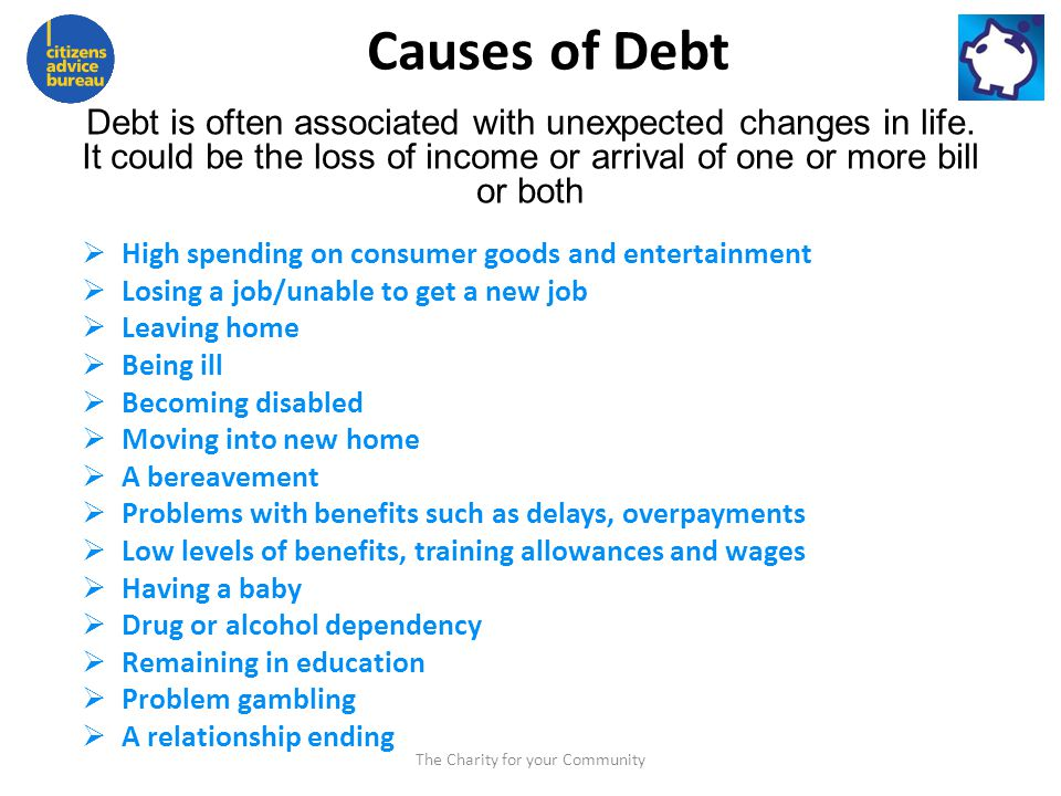 Causes of Debt High spending on consumer goods and entertainment Losing a job/unable to get a new job Leaving home Being ill Becoming disabled Moving into new home A bereavement Problems with benefits such as delays, overpayments Low levels of benefits, training allowances and wages Having a baby Drug or alcohol dependency Remaining in education Problem gambling A relationship ending Debt is often associated with unexpected changes in life.