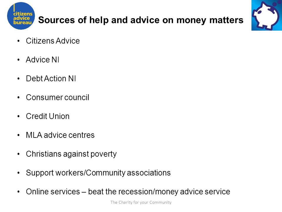 The Charity for your Community Sources of help and advice on money matters Citizens Advice Advice NI Debt Action NI Consumer council Credit Union MLA advice centres Christians against poverty Support workers/Community associations Online services – beat the recession/money advice service