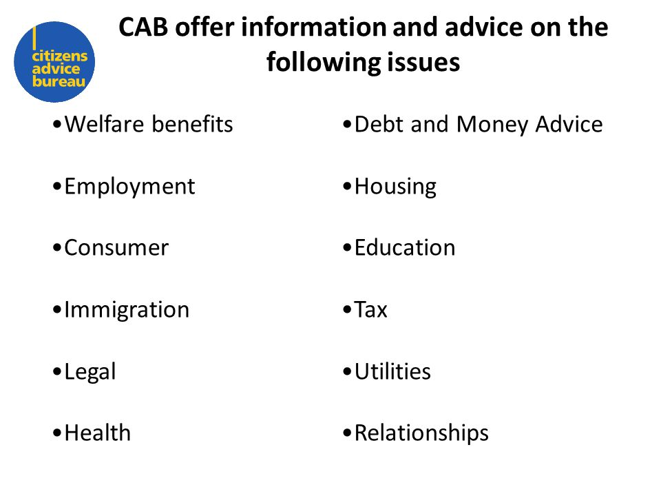 CAB offer information and advice on the following issues Welfare benefits Employment Consumer Immigration Legal Health Debt and Money Advice Housing Education Tax Utilities Relationships
