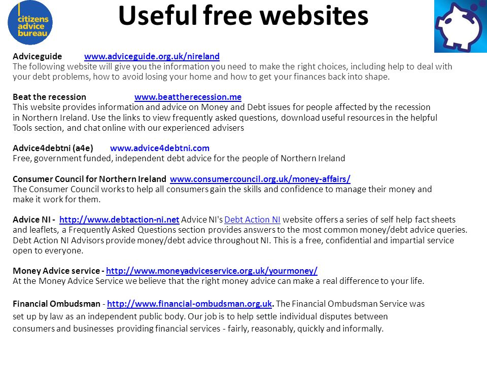 Useful free websites Adviceguide www.adviceguide.org.uk/nirelandwww.adviceguide.org.uk/nireland The following website will give you the information you need to make the right choices, including help to deal with your debt problems, how to avoid losing your home and how to get your finances back into shape.