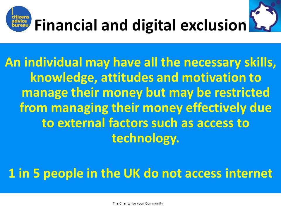 Financial and digital exclusion An individual may have all the necessary skills, knowledge, attitudes and motivation to manage their money but may be restricted from managing their money effectively due to external factors such as access to technology.
