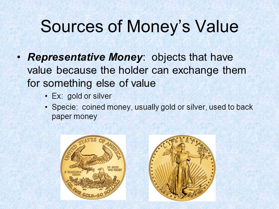 Sources of Moneys Value Representative Money: objects that have value because the holder can exchange them for something else of value Ex: gold or sil